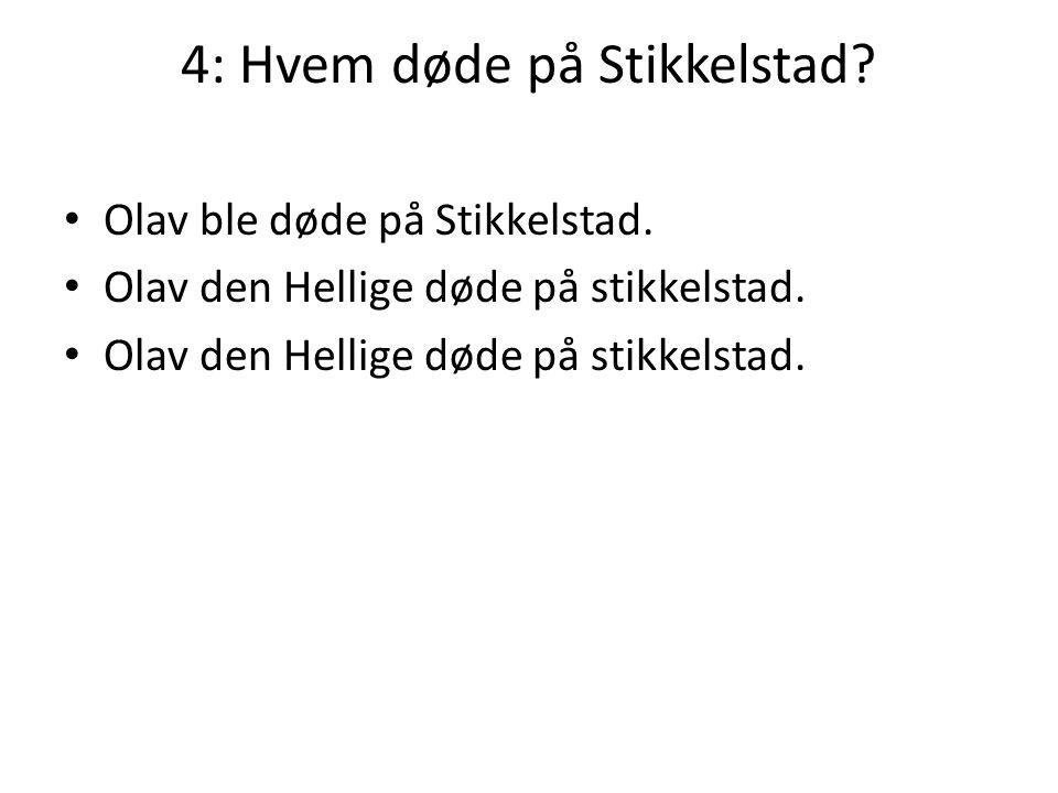 4: Hvem døde på Stikkelstad? • Olav ble døde på Stikkelstad. • Olav den Hellige døde på stikkelstad.