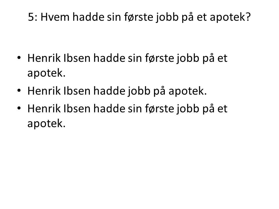 5: Hvem hadde sin første jobb på et apotek? • Henrik Ibsen hadde sin første jobb på et apotek. • Henrik Ibsen hadde jobb på apotek. • Henrik Ibsen had