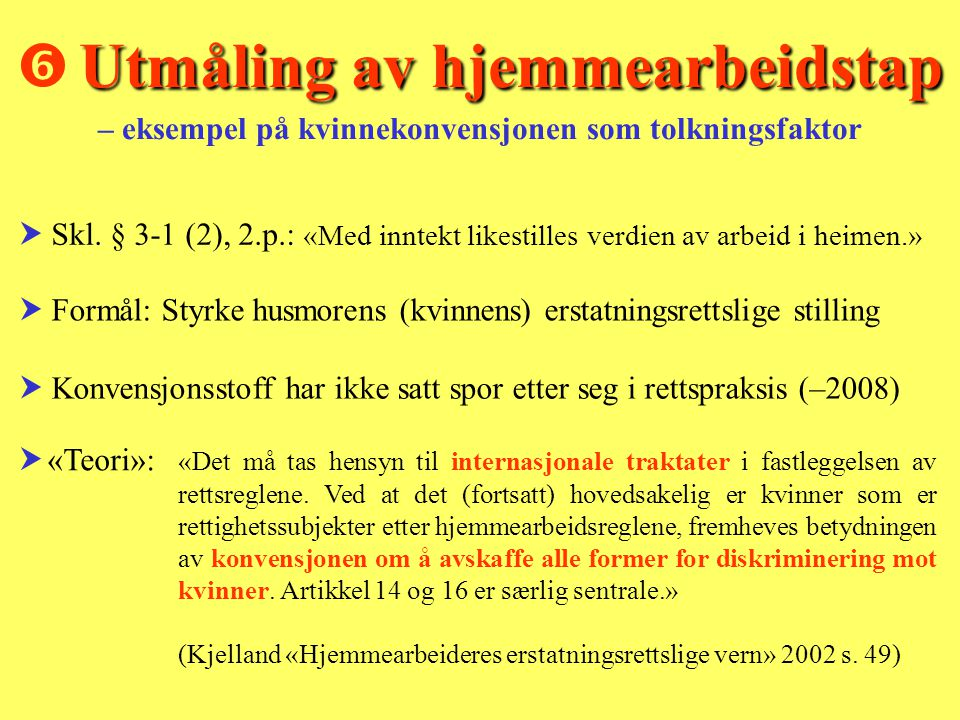  Formål: Styrke husmorens (kvinnens) erstatningsrettslige stilling  Konvensjonsstoff har ikke satt spor etter seg i rettspraksis (–2008)  «Teori»: «Det må tas hensyn til internasjonale traktater i fastleggelsen av rettsreglene.