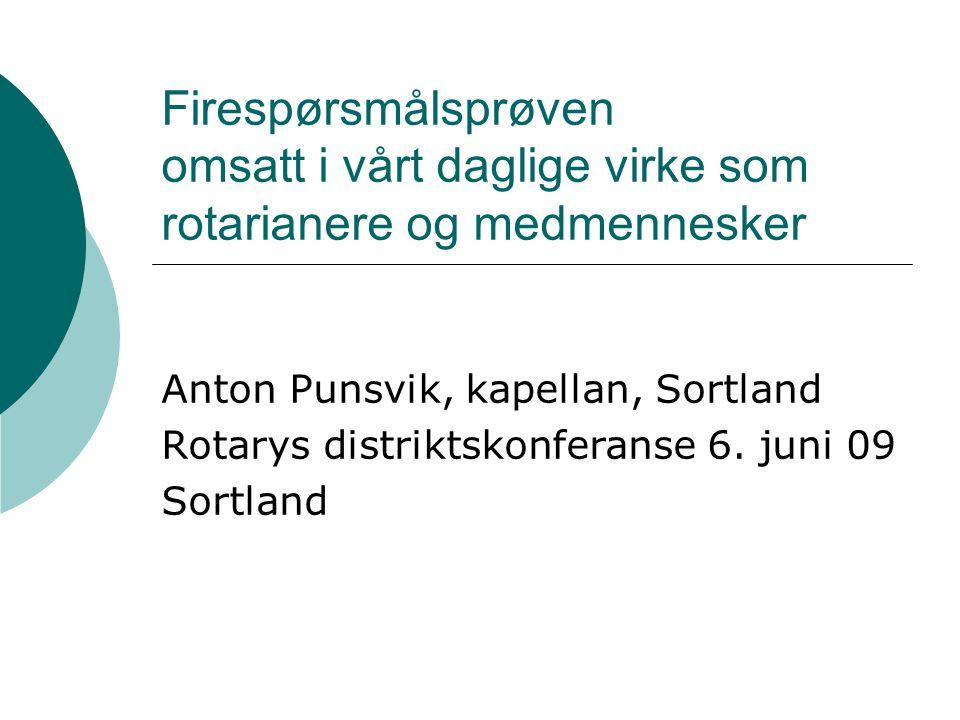 Firespørsmålsprøven omsatt i vårt daglige virke som rotarianere og medmennesker Anton Punsvik, kapellan, Sortland Rotarys distriktskonferanse 6. juni