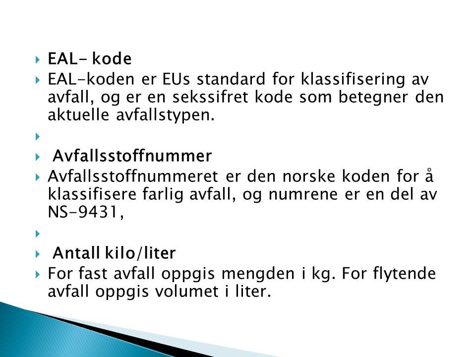  EAL- kode  EAL-koden er EUs standard for klassifisering av avfall, og er en sekssifret kode som betegner den aktuelle avfallstypen.   Avfallsstof