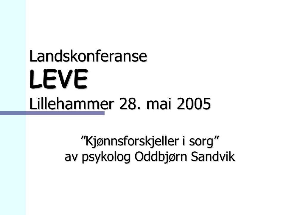"""Landskonferanse LEVE Lillehammer 28. mai 2005 """"Kjønnsforskjeller i sorg"""" av psykolog Oddbjørn Sandvik"""