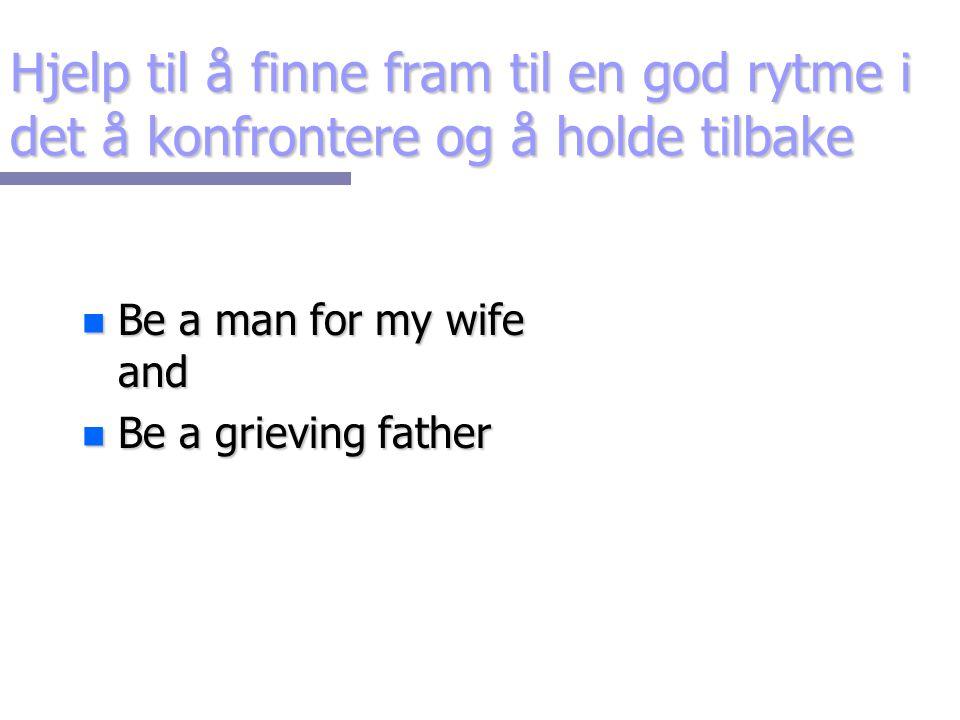 Hjelp til å finne fram til en god rytme i det å konfrontere og å holde tilbake n Be a man for my wife and n Be a grieving father