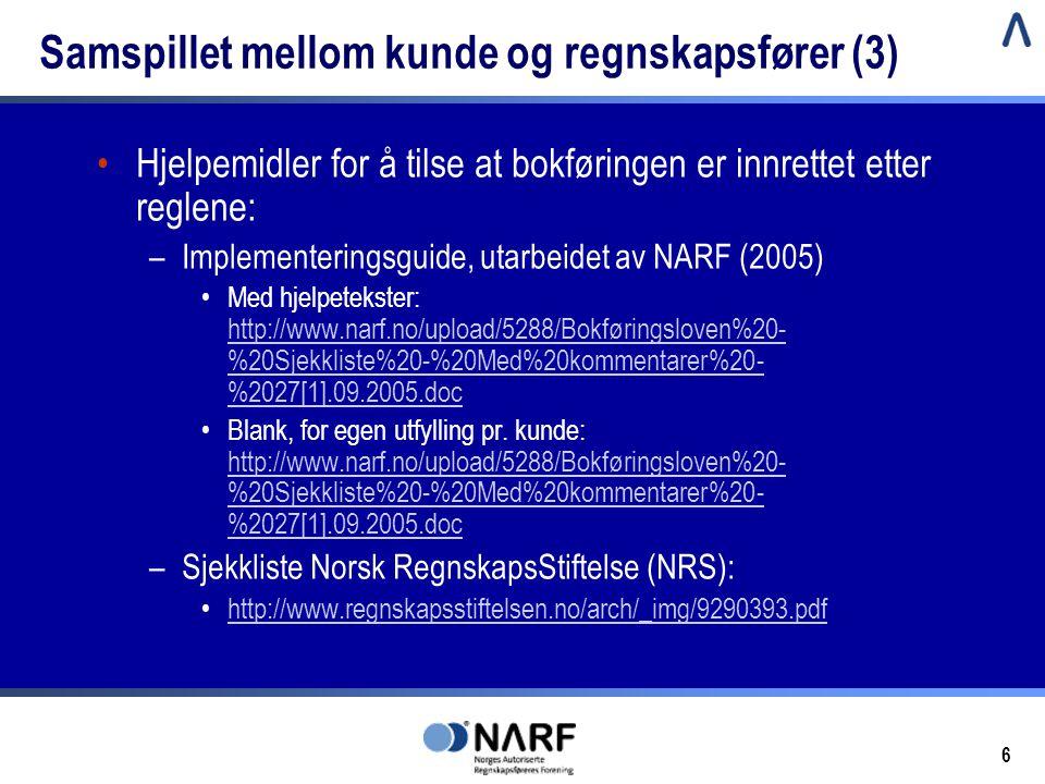 6 Samspillet mellom kunde og regnskapsfører (3) •Hjelpemidler for å tilse at bokføringen er innrettet etter reglene: –Implementeringsguide, utarbeidet av NARF (2005) •Med hjelpetekster: http://www.narf.no/upload/5288/Bokføringsloven%20- %20Sjekkliste%20-%20Med%20kommentarer%20- %2027[1].09.2005.doc http://www.narf.no/upload/5288/Bokføringsloven%20- %20Sjekkliste%20-%20Med%20kommentarer%20- %2027[1].09.2005.doc •Blank, for egen utfylling pr.