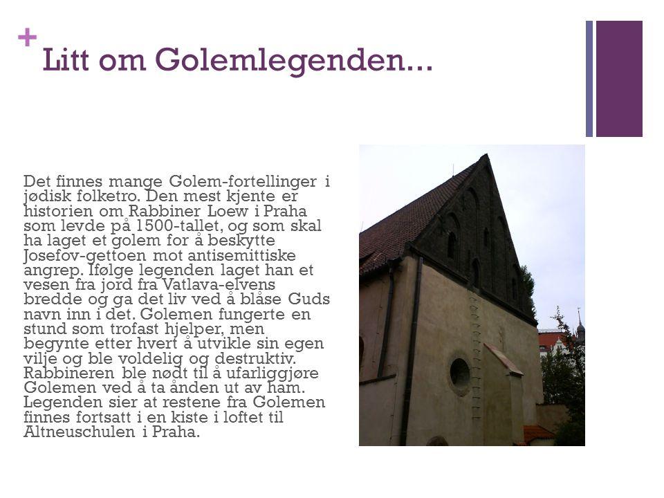 + Litt om Golemlegenden... Det finnes mange Golem-fortellinger i jødisk folketro. Den mest kjente er historien om Rabbiner Loew i Praha som levde på 1