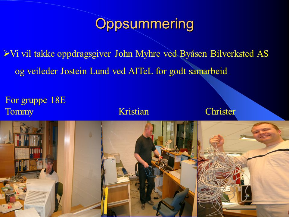 Oppsummering  Vi vil takke oppdragsgiver John Myhre ved Byåsen Bilverksted AS og veileder Jostein Lund ved AITeL for godt samarbeid For gruppe 18E TommyKristianChrister