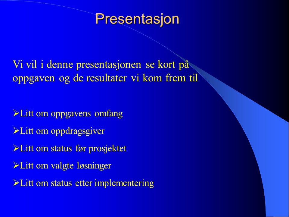 Presentasjon Vi vil i denne presentasjonen se kort på oppgaven og de resultater vi kom frem til  Litt om oppgavens omfang  Litt om oppdragsgiver  Litt om status før prosjektet  Litt om valgte løsninger  Litt om status etter implementering