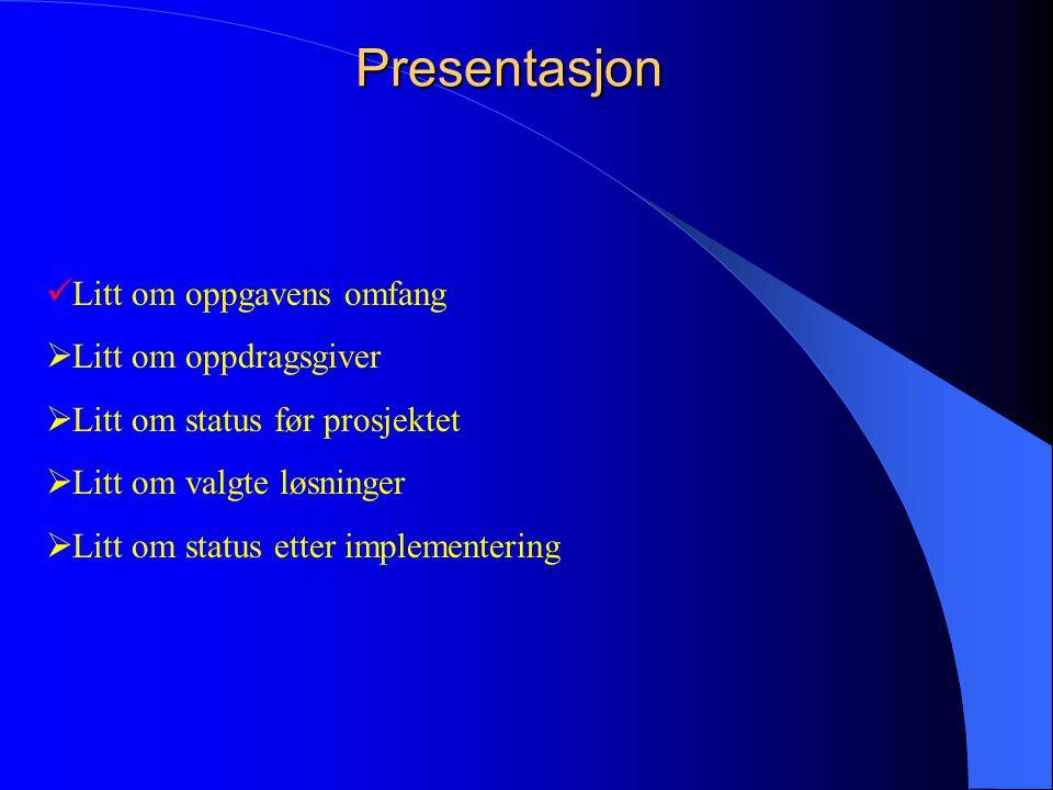  Litt om oppgavens omfang  Litt om oppdragsgiver  Litt om status før prosjektet  Litt om valgte løsninger  Litt om status etter implementeringPresentasjon