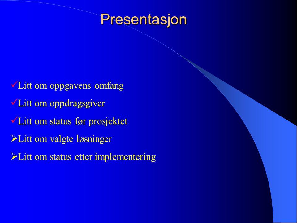 Presentasjon  Litt om oppgavens omfang  Litt om oppdragsgiver  Litt om status før prosjektet  Litt om valgte løsninger  Litt om status etter impl
