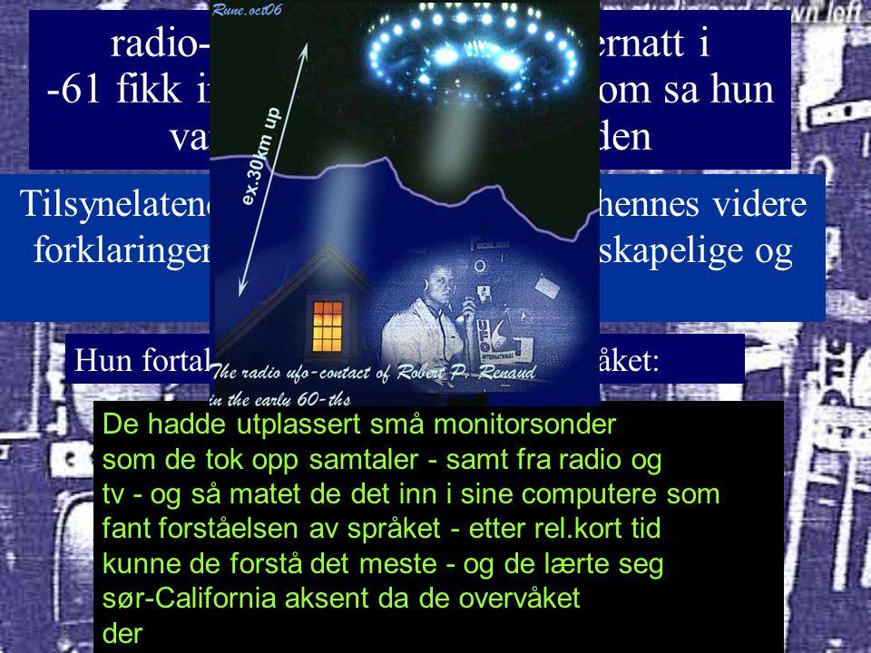radio-amatør som en sommernatt i -61 fikk inn en kvinnestemme som sa hun var på romskip rundt jorden Tilsynelatende bare en påstand- men hennes videre forklaringer var meget logiske, vitenskapelige og sammenhengende Hun fortalte hvordan de hadde lært språket: : De hadde utplassert små monitorsonder som de tok opp samtaler - samt fra radio og tv - og så matet de det inn i sine computere som fant forståelsen av språket - etter rel.kort tid kunne de forstå det meste - og de lærte seg sør-California aksent da de overvåket der