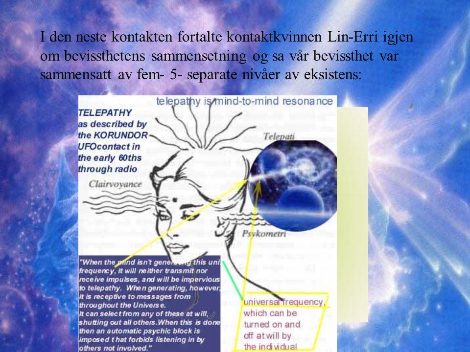 I den neste kontakten fortalte kontaktkvinnen Lin-Erri igjen om bevissthetens sammensetning og sa vår bevissthet var sammensatt av fem- 5- separate nivåer av eksistens: