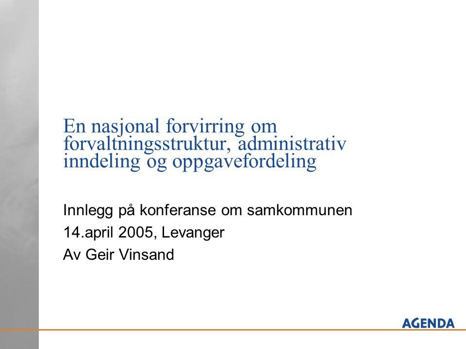 En nasjonal forvirring om forvaltningsstruktur, administrativ inndeling og oppgavefordeling Innlegg på konferanse om samkommunen 14.april 2005, Levang