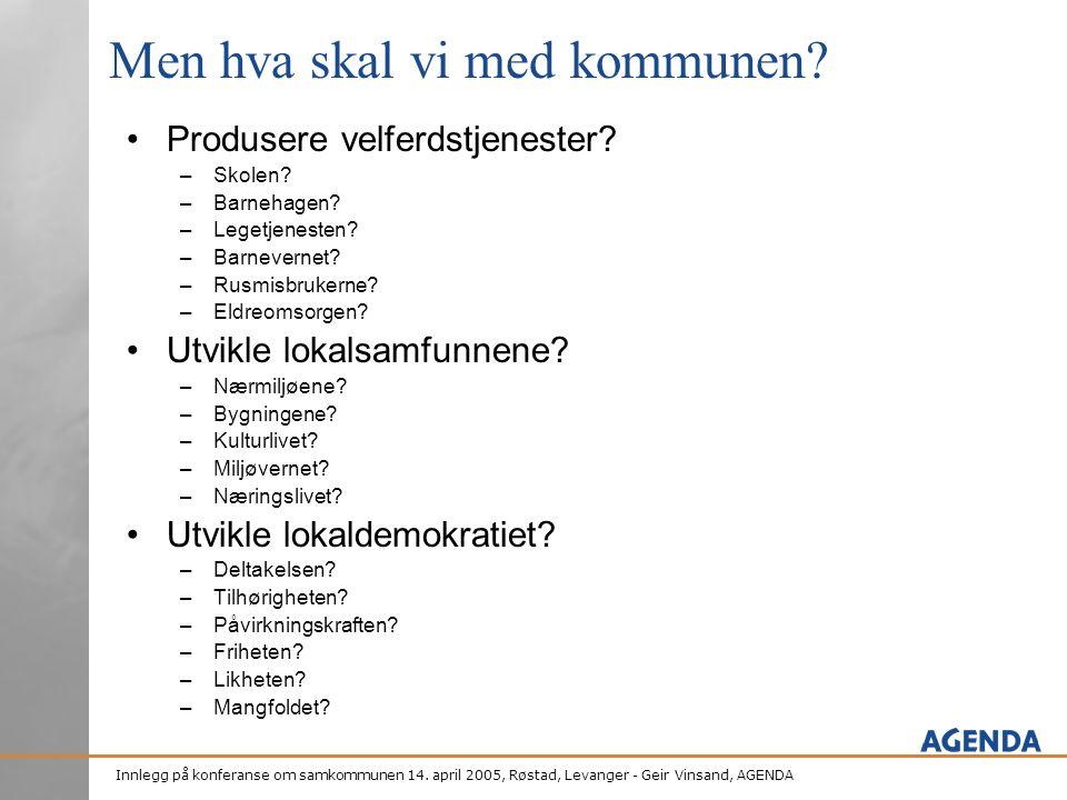 Innlegg på konferanse om samkommunen 14. april 2005, Røstad, Levanger - Geir Vinsand, AGENDA Men hva skal vi med kommunen? •Produsere velferdstjeneste