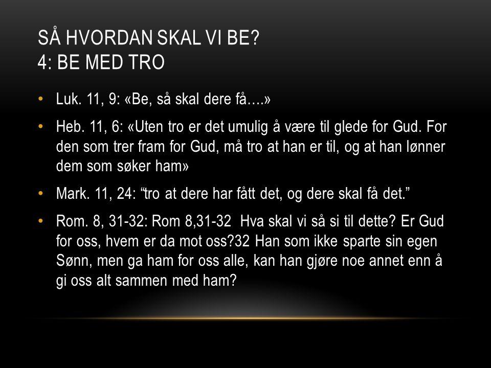 SÅ HVORDAN SKAL VI BE? 4: BE MED TRO • Luk. 11, 9: «Be, så skal dere få….» • Heb. 11, 6: «Uten tro er det umulig å være til glede for Gud. For den som