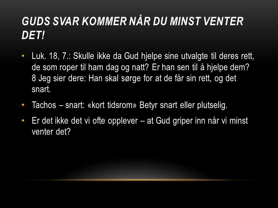 GUDS SVAR KOMMER NÅR DU MINST VENTER DET! • Luk. 18, 7.: Skulle ikke da Gud hjelpe sine utvalgte til deres rett, de som roper til ham dag og natt? Er