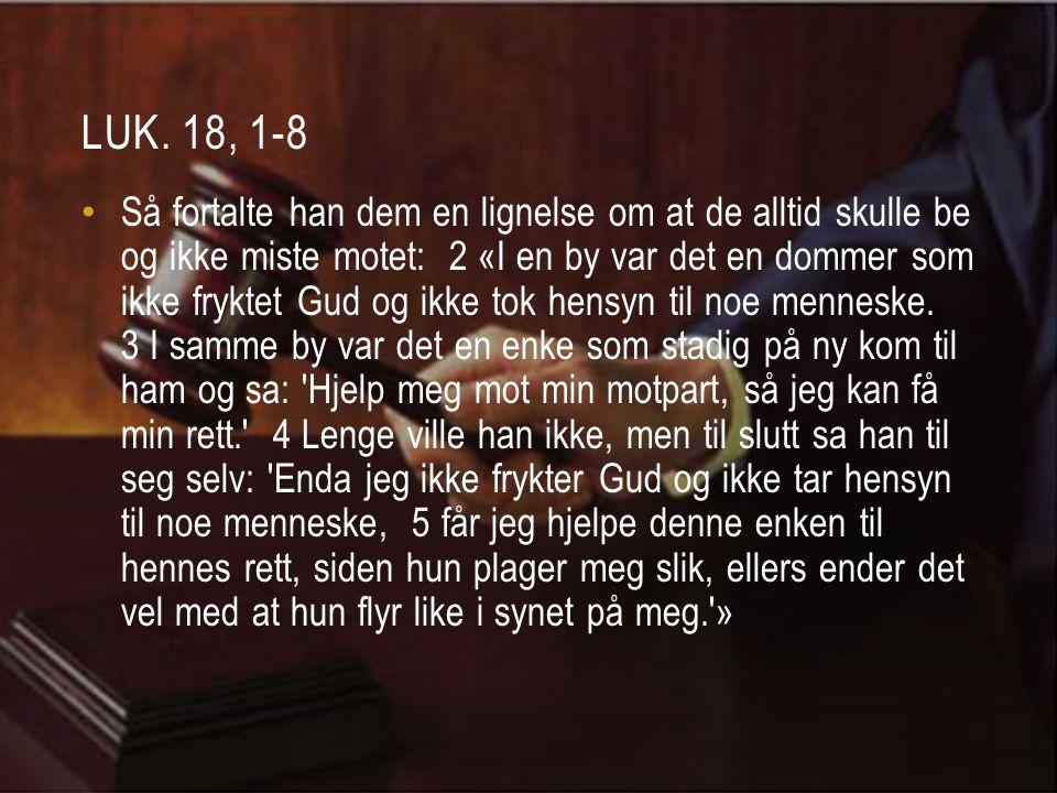LUK.18, 1-8 • 6 Og Herren sa: «Hør hva denne uhederlige dommeren sier.