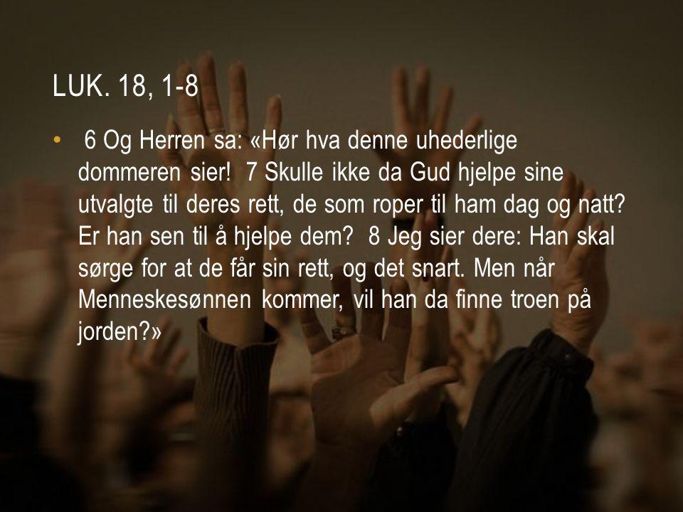 LUK. 18, 1-8 • 6 Og Herren sa: «Hør hva denne uhederlige dommeren sier! 7 Skulle ikke da Gud hjelpe sine utvalgte til deres rett, de som roper til ham