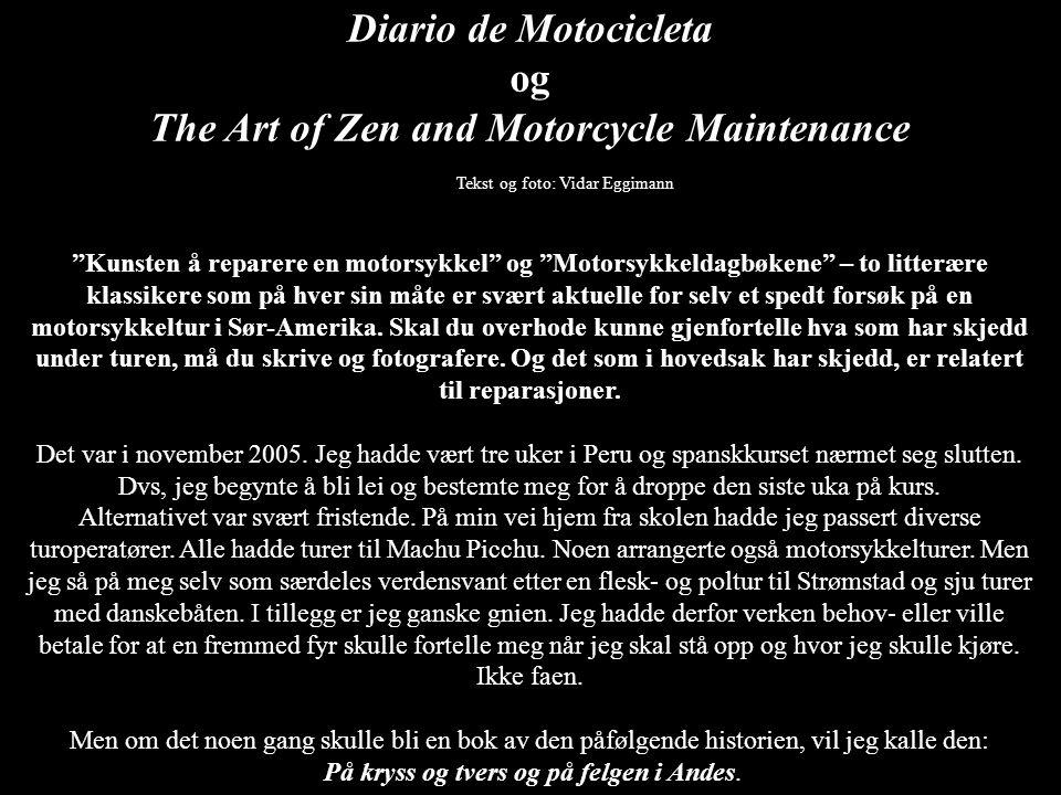 Diario de Motocicleta og The Art of Zen and Motorcycle Maintenance Tekst og foto: Vidar Eggimann Kunsten å reparere en motorsykkel og Motorsykkeldagbøkene – to litterære klassikere som på hver sin måte er svært aktuelle for selv et spedt forsøk på en motorsykkeltur i Sør-Amerika.