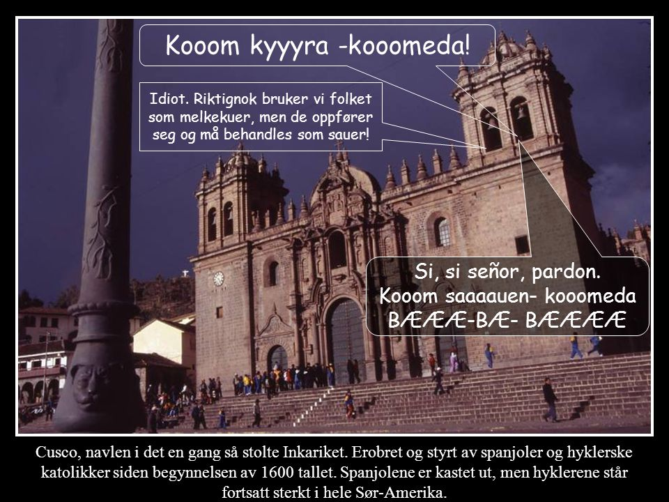 Cusco, navlen i det en gang så stolte Inkariket. Erobret og styrt av spanjoler og hyklerske katolikker siden begynnelsen av 1600 tallet. Spanjolene er