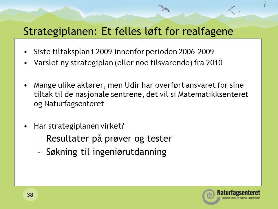 Strategiplanen: Et felles løft for realfagene •Siste tiltaksplan i 2009 innenfor perioden 2006-2009 •Varslet ny strategiplan (eller noe tilsvarende) f