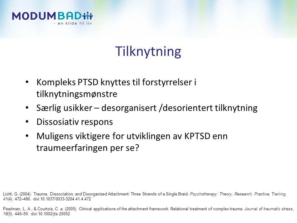 Tilknytning • Kompleks PTSD knyttes til forstyrrelser i tilknytningsmønstre • Særlig usikker – desorganisert /desorientert tilknytning • Dissosiativ respons • Muligens viktigere for utviklingen av KPTSD enn traumeerfaringen per se.