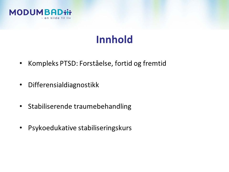 Innhold • Kompleks PTSD: Forståelse, fortid og fremtid • Differensialdiagnostikk • Stabiliserende traumebehandling • Psykoedukative stabiliseringskurs