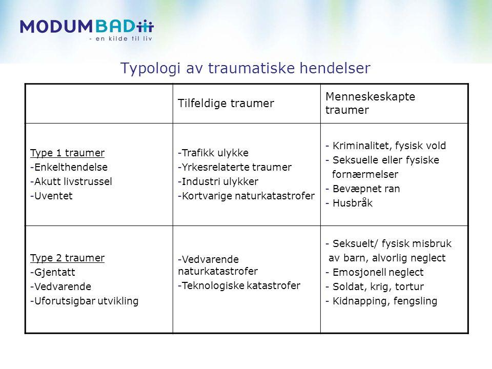 Typologi av traumatiske hendelser Tilfeldige traumer Menneskeskapte traumer Type 1 traumer - Enkelthendelse - Akutt livstrussel - Uventet - Trafikk ulykke - Yrkesrelaterte traumer - Industri ulykker - Kortvarige naturkatastrofer - Kriminalitet, fysisk vold - Seksuelle eller fysiske fornærmelser - Bevæpnet ran - Husbråk Type 2 traumer - Gjentatt - Vedvarende - Uforutsigbar utvikling - Vedvarende naturkatastrofer - Teknologiske katastrofer - Seksuelt/ fysisk misbruk av barn, alvorlig neglect - Emosjonell neglect - Soldat, krig, tortur - Kidnapping, fengsling