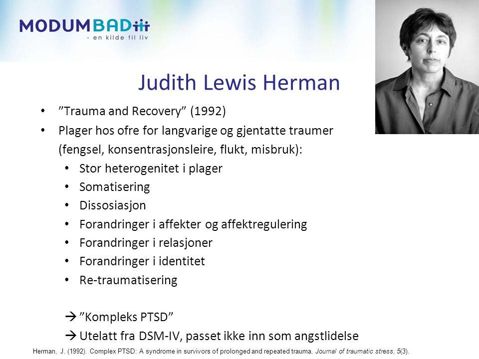 Judith Lewis Herman • Trauma and Recovery (1992) • Plager hos ofre for langvarige og gjentatte traumer (fengsel, konsentrasjonsleire, flukt, misbruk): • Stor heterogenitet i plager • Somatisering • Dissosiasjon • Forandringer i affekter og affektregulering • Forandringer i relasjoner • Forandringer i identitet • Re-traumatisering  Kompleks PTSD  Utelatt fra DSM-IV, passet ikke inn som angstlidelse Herman, J.