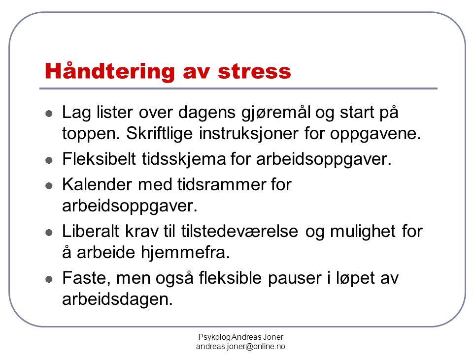 Psykolog Andreas Joner andreas.joner@online.no Håndtering av stress  Lag lister over dagens gjøremål og start på toppen. Skriftlige instruksjoner for
