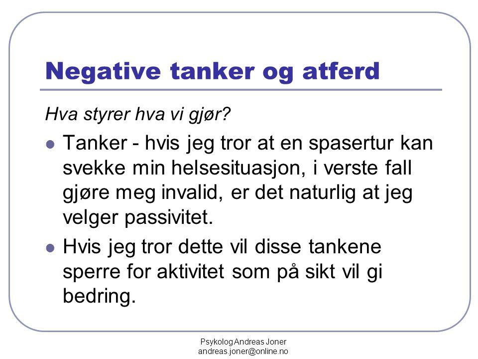Psykolog Andreas Joner andreas.joner@online.no Negative tanker og atferd Hva styrer hva vi gjør?  Tanker - hvis jeg tror at en spasertur kan svekke m