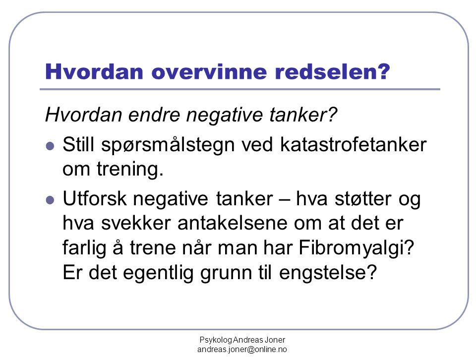 Psykolog Andreas Joner andreas.joner@online.no Hvordan overvinne redselen? Hvordan endre negative tanker?  Still spørsmålstegn ved katastrofetanker o
