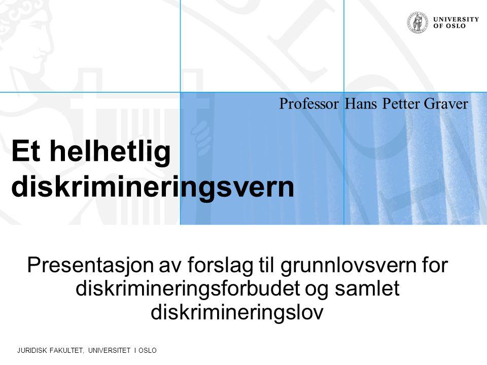 JURIDISK FAKULTET, UNIVERSITET I OSLO Et helhetlig diskrimineringsvern Presentasjon av forslag til grunnlovsvern for diskrimineringsforbudet og samlet diskrimineringslov Professor Hans Petter Graver