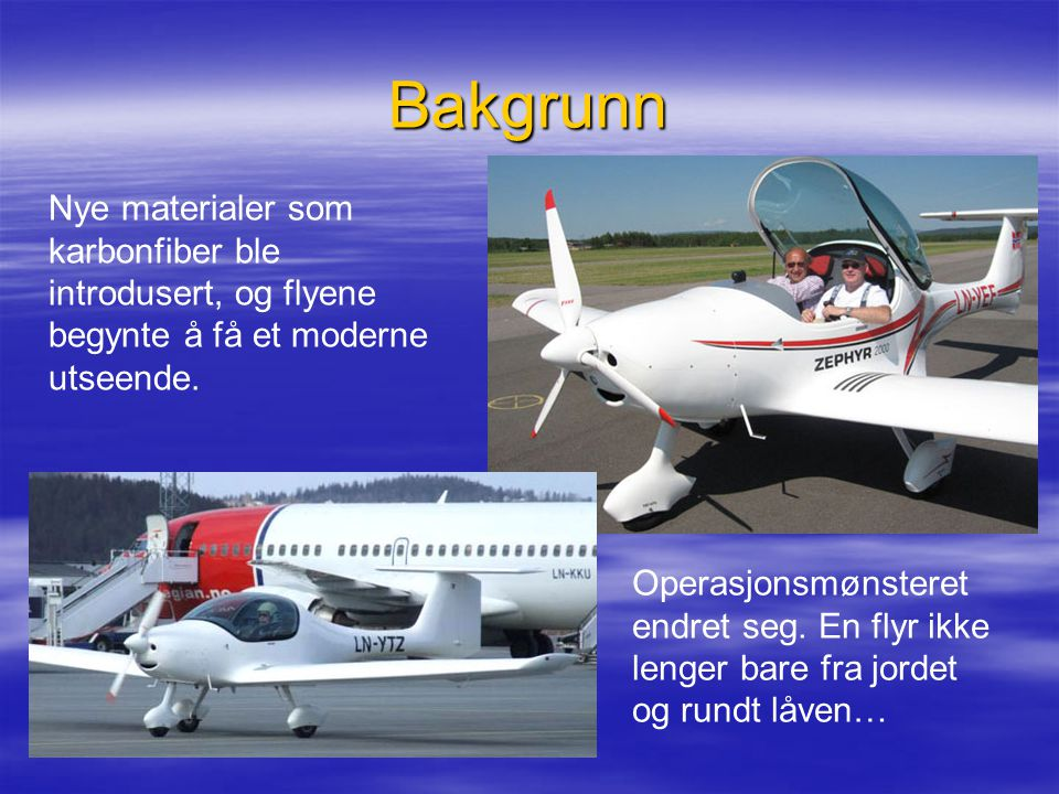 Bakgrunn Nye materialer som karbonfiber ble introdusert, og flyene begynte å få et moderne utseende. Operasjonsmønsteret endret seg. En flyr ikke leng
