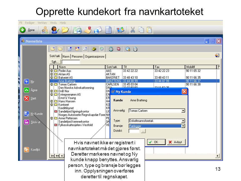 13 Opprette kundekort fra navnkartoteket Hvis navnet ikke er registrert i navnkartoteket må det gjøres først. Deretter markeres navnet og Ny kunde kna