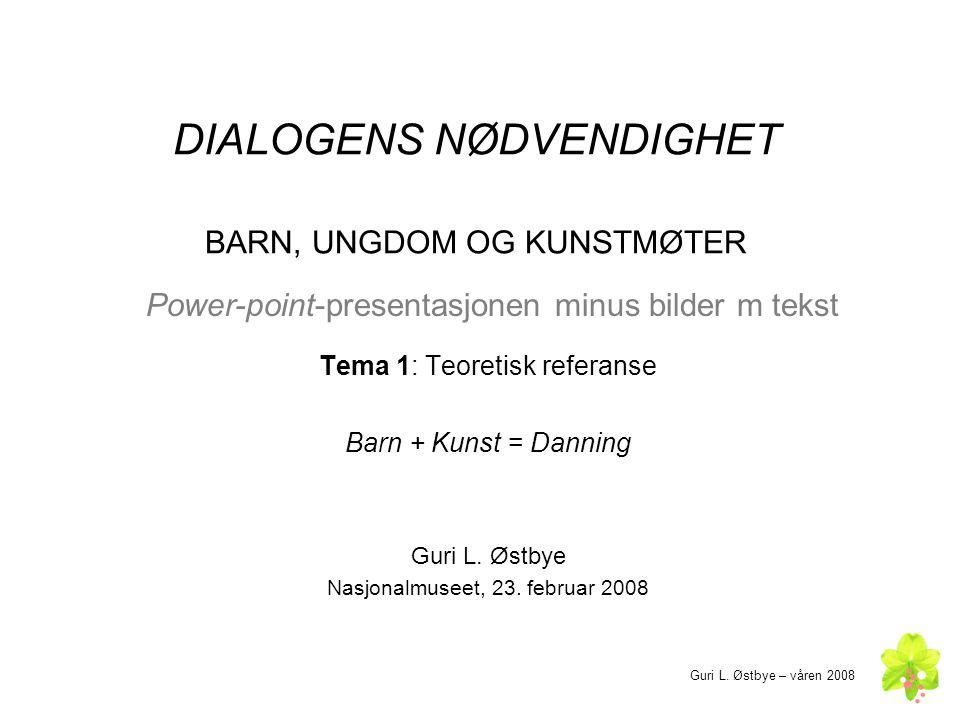 DIALOGENS NØDVENDIGHET BARN, UNGDOM OG KUNSTMØTER Tema 1: Teoretisk referanse Barn + Kunst = Danning Guri L. Østbye Nasjonalmuseet, 23. februar 2008 G