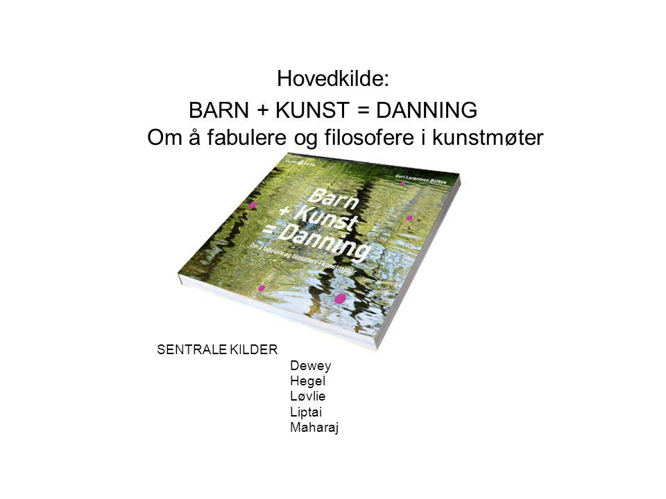 Hovedkilde: BARN + KUNST = DANNING Om å fabulere og filosofere i kunstmøter SENTRALE KILDER Dewey Hegel Løvlie Liptai Maharaj