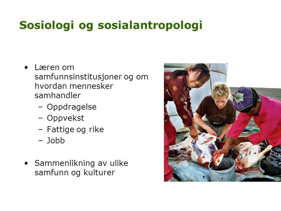 Sosiologi og sosialantropologi •Læren om samfunnsinstitusjoner og om hvordan mennesker samhandler –Oppdragelse –Oppvekst –Fattige og rike –Jobb •Samme