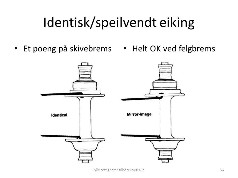 Identisk/speilvendt eiking • Et poeng på skivebrems • Helt OK ved felgbrems Alle rettigheter tilhører Sjur Njå36
