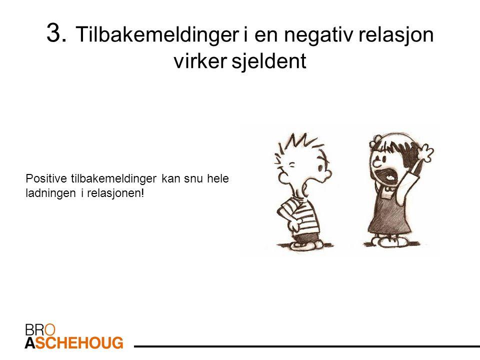 3. Tilbakemeldinger i en negativ relasjon virker sjeldent Positive tilbakemeldinger kan snu hele ladningen i relasjonen!