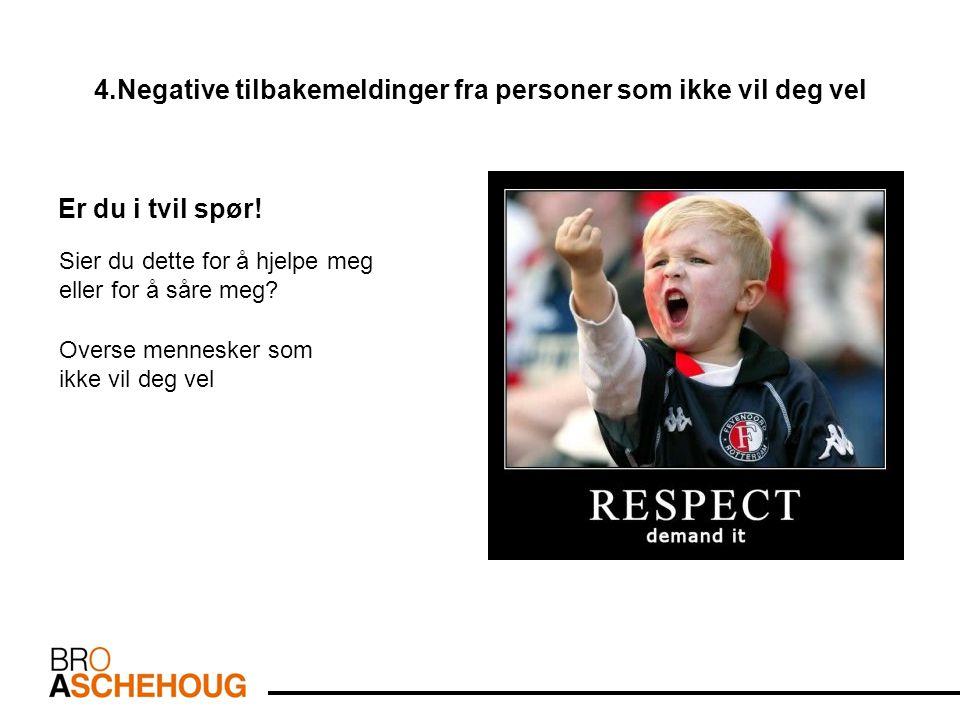 4.Negative tilbakemeldinger fra personer som ikke vil deg vel Er du i tvil spør.