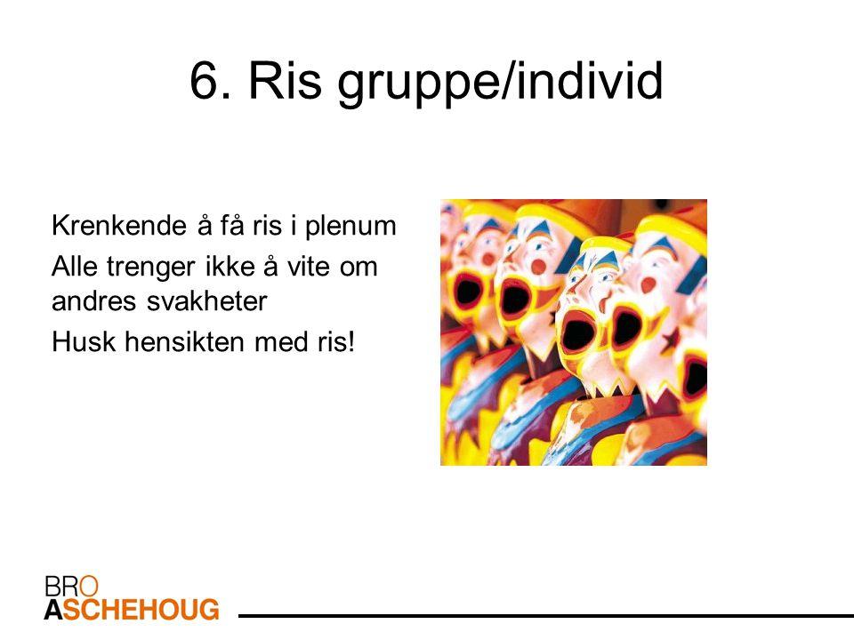 6. Ris gruppe/individ Krenkende å få ris i plenum Alle trenger ikke å vite om andres svakheter Husk hensikten med ris!