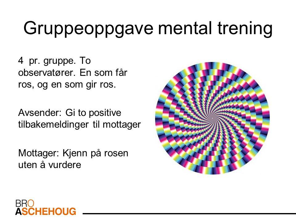 Gruppeoppgave mental trening 4 pr. gruppe. To observatører. En som får ros, og en som gir ros. Avsender: Gi to positive tilbakemeldinger til mottager