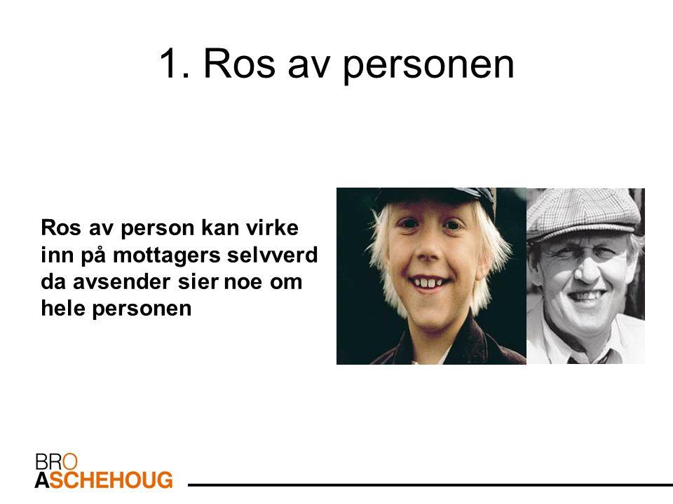 1. Ros av personen Ros av person kan virke inn på mottagers selvverd da avsender sier noe om hele personen
