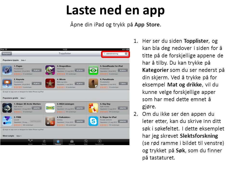 Laste ned en app Åpne din iPad og trykk på App Store. 1.Her ser du siden Topplister, og kan bla deg nedover i siden for å titte på de forskjellige app