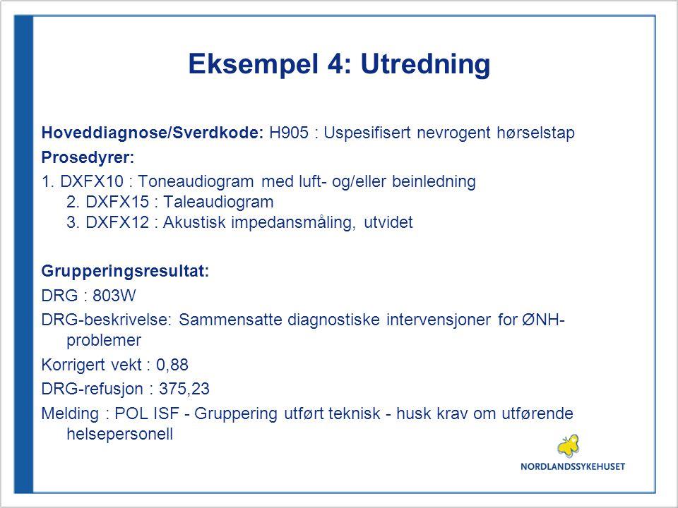 Eksempel 4: Utredning Hoveddiagnose/Sverdkode: H905 : Uspesifisert nevrogent hørselstap Prosedyrer: 1. DXFX10 : Toneaudiogram med luft- og/eller beinl