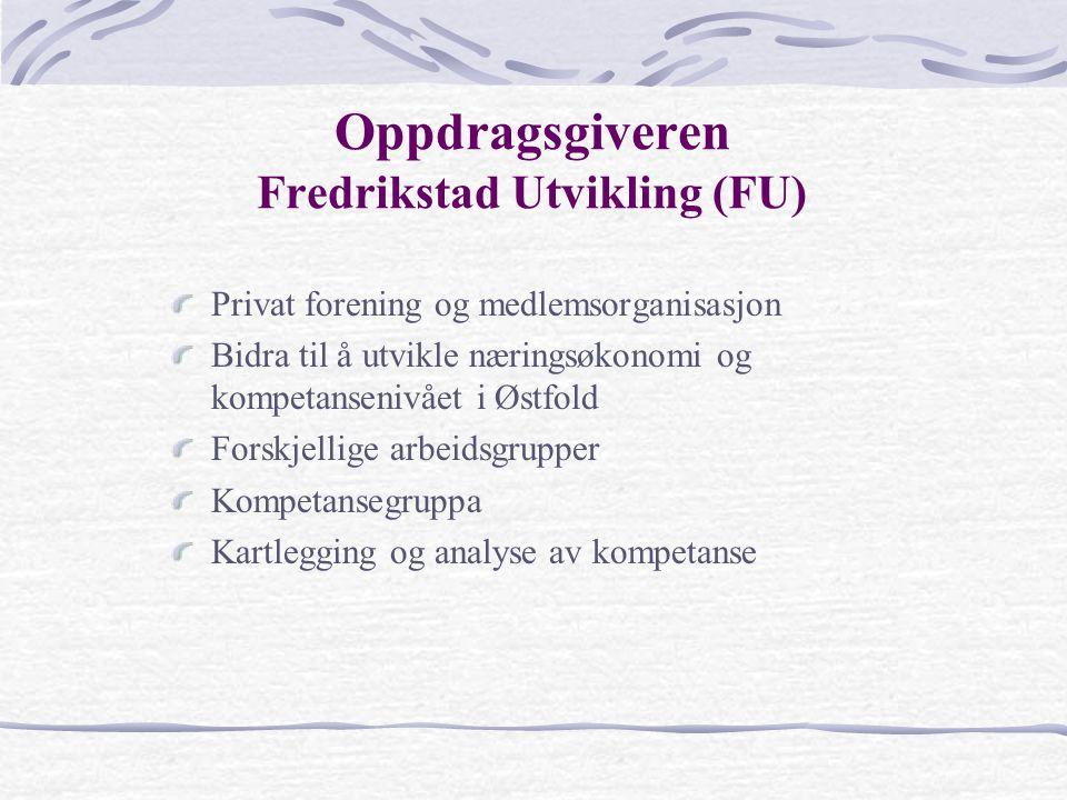 Oppdragsgiveren Fredrikstad Utvikling (FU) Privat forening og medlemsorganisasjon Bidra til å utvikle næringsøkonomi og kompetansenivået i Østfold Forskjellige arbeidsgrupper Kompetansegruppa Kartlegging og analyse av kompetanse