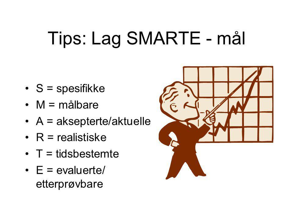 Tips: Lag SMARTE - mål •S = spesifikke •M = målbare •A = aksepterte/aktuelle •R = realistiske •T = tidsbestemte •E = evaluerte/ etterprøvbare