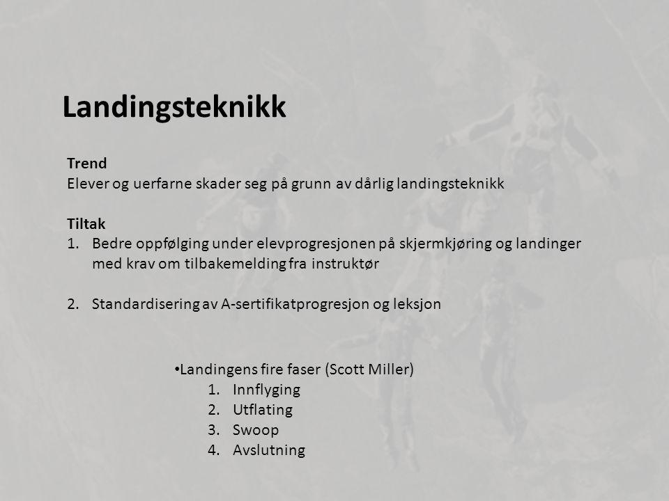 Landingsteknikk Trend Elever og uerfarne skader seg på grunn av dårlig landingsteknikk Tiltak 1.Bedre oppfølging under elevprogresjonen på skjermkjøring og landinger med krav om tilbakemelding fra instruktør 2.Standardisering av A-sertifikatprogresjon og leksjon • Landingens fire faser (Scott Miller) 1.Innflyging 2.Utflating 3.Swoop 4.Avslutning