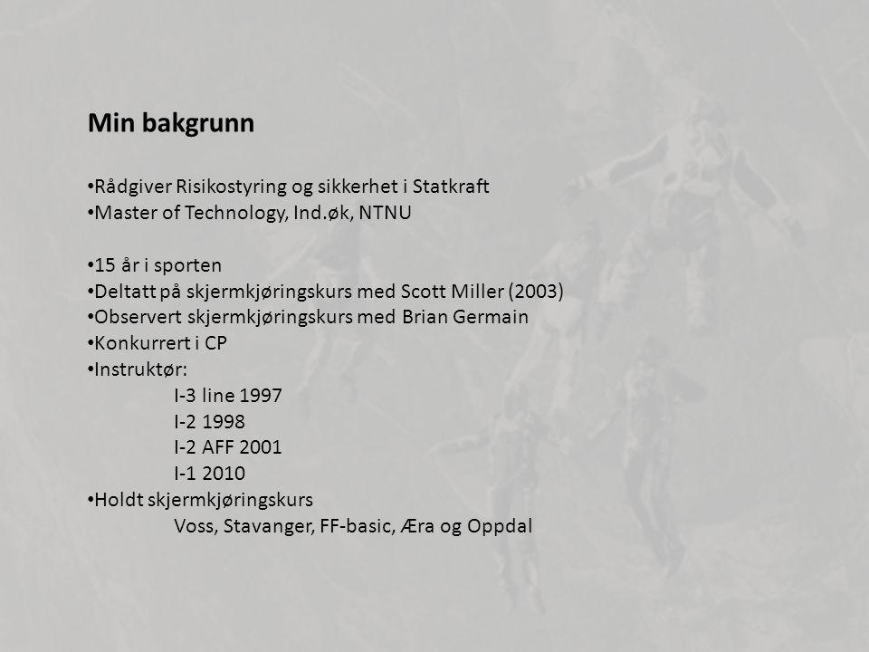 • Rådgiver Risikostyring og sikkerhet i Statkraft • Master of Technology, Ind.øk, NTNU • 15 år i sporten • Deltatt på skjermkjøringskurs med Scott Miller (2003) • Observert skjermkjøringskurs med Brian Germain • Konkurrert i CP • Instruktør: I-3 line 1997 I-2 1998 I-2 AFF 2001 I-1 2010 • Holdt skjermkjøringskurs Voss, Stavanger, FF-basic, Æra og Oppdal