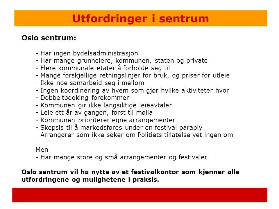 Utfordringer i sentrum Oslo sentrum: - Har ingen bydelsadministrasjon - Har mange grunneiere, kommunen, staten og private - Flere kommunale etater å forholde seg til - Mange forskjellige retningslinjer for bruk, og priser for utleie - Ikke noe samarbeid seg i mellom - Ingen koordinering av hvem som gjør hvilke aktiviteter hvor - Dobbeltbooking forekommer - Kommunen gir ikke langsiktige leieavtaler - Leie ett år av gangen, først til mølla - Kommunen prioriterer egne arrangementer - Skepsis til å markedsføres under en festival paraply - Arrangører som ikke søker om Politiets tillatelse vet ingen om Men - Har mange store og små arrangementer og festivaler Oslo sentrum vil ha nytte av et festivalkontor som kjenner alle utfordringene og mulighetene i praksis.
